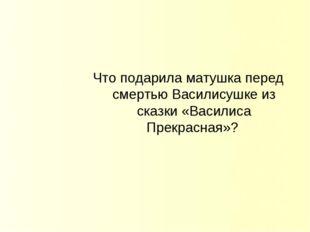 Что подарила матушка перед смертью Василисушке из сказки «Василиса Прекрасная»?