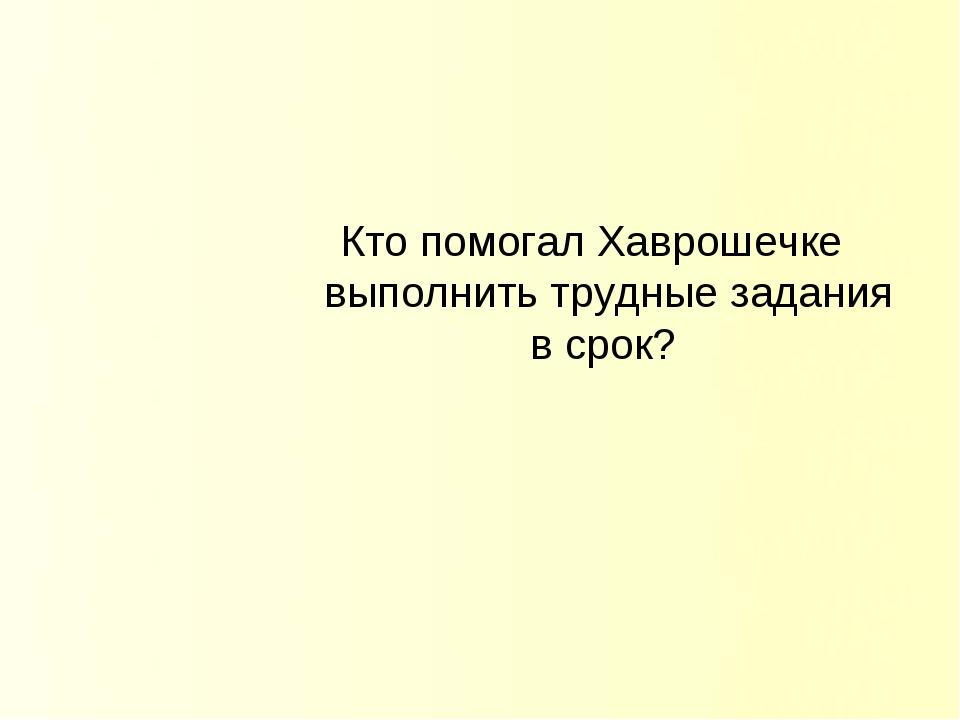 Кто помогал Хаврошечке выполнить трудные задания в срок?