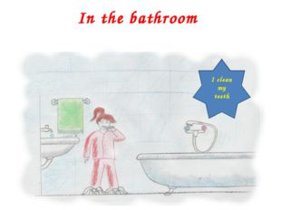 In the bathroom I clean my teeth