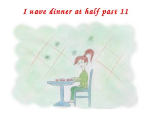 I наvе dinner at half past 11