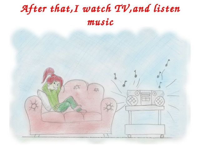 After that,I watch TV,and listen music