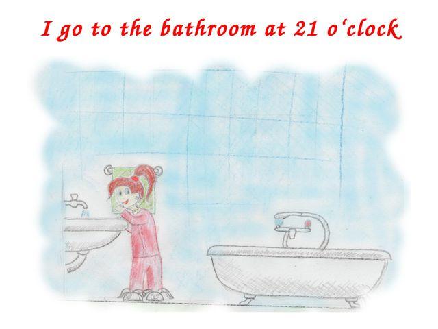 I go to the bathroom at 21 o'clock