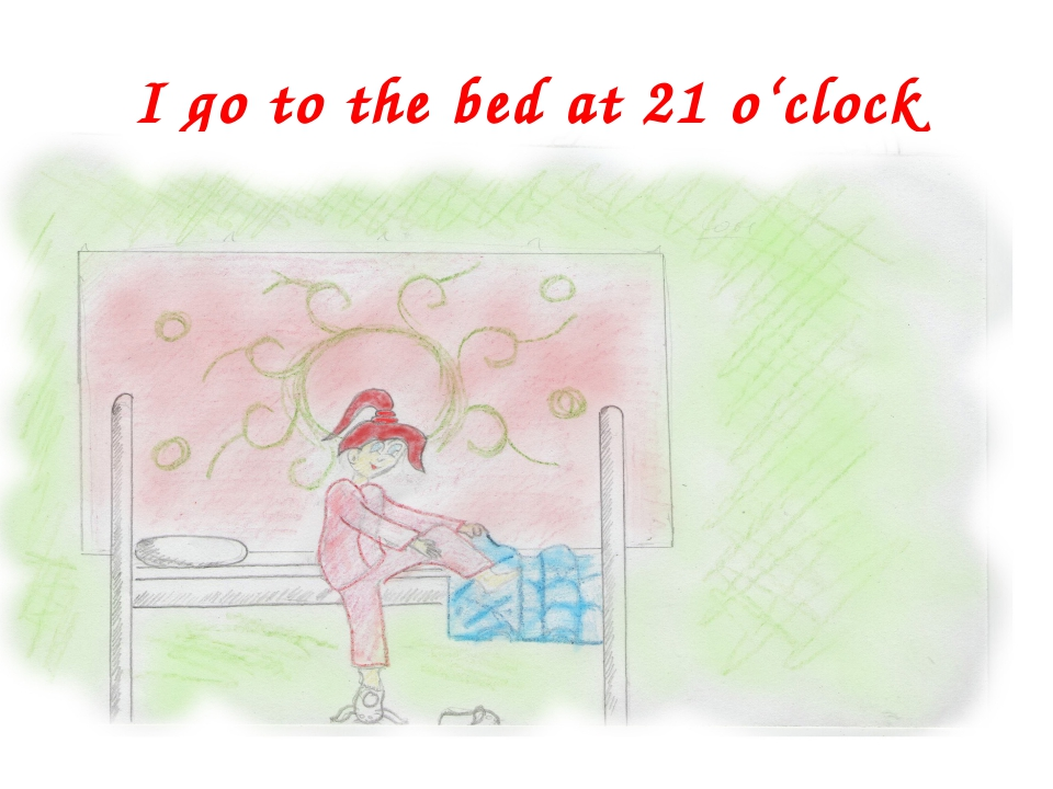 I go to the bed at 21 o'clock