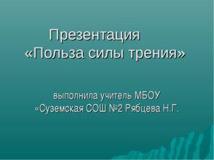 Презентация «Польза силы трения» выполнила учитель МБОУ «Суземская СОШ №2 Ряб
