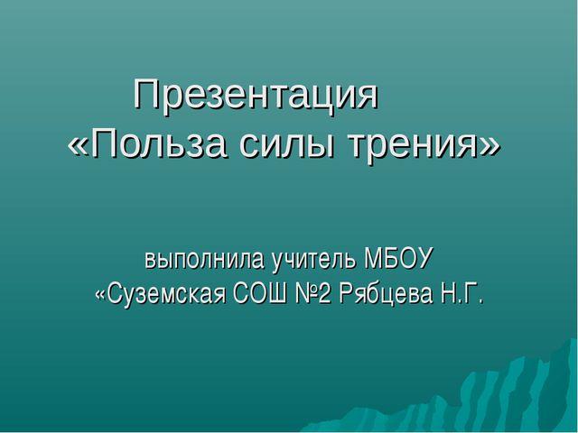 Презентация «Польза силы трения» выполнила учитель МБОУ «Суземская СОШ №2 Ряб...