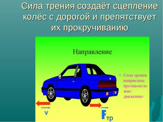 Сила трения создаёт сцепление колёс с дорогой и препятствует их прокручиванию