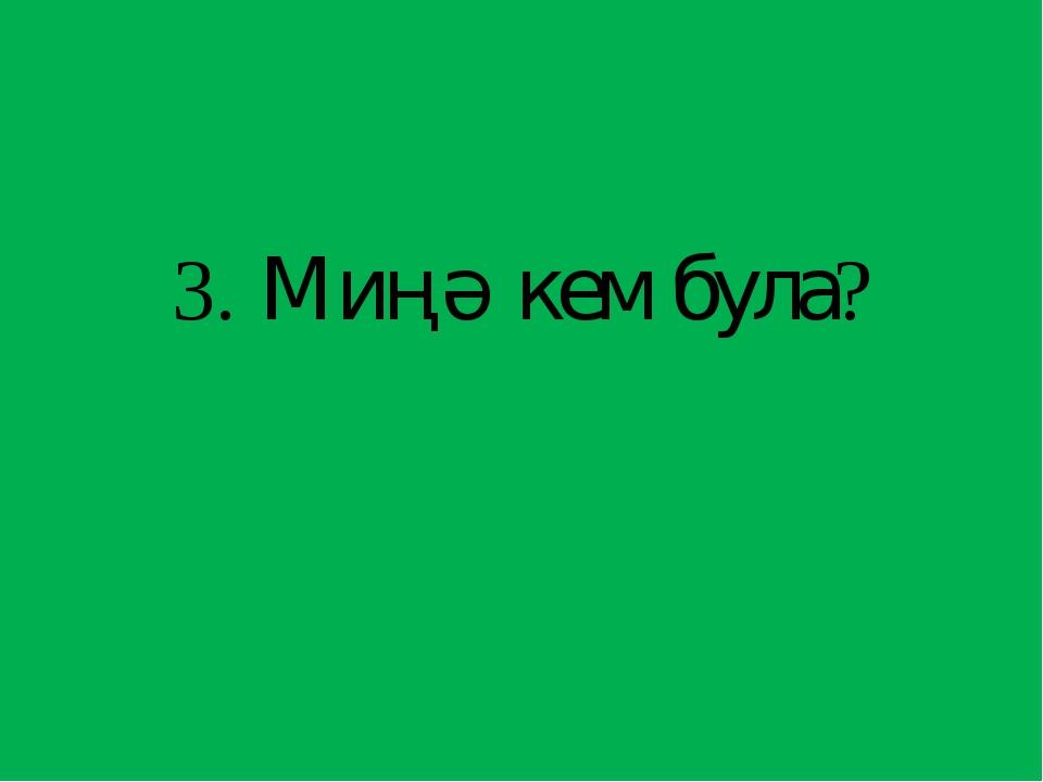 3. Миңә кем була?