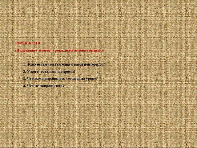 РЕФЛЕКСИЯ (Подведение итогов урока, выставление оценок). 1. Какую тему мы се...