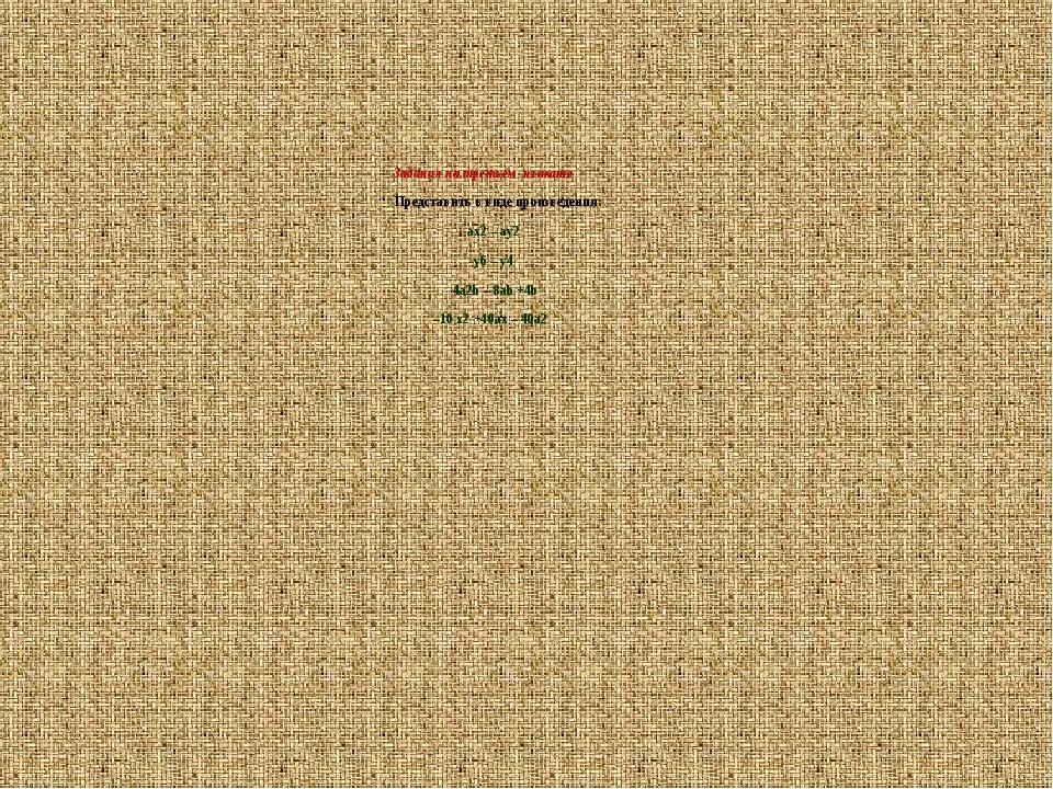 Задания на третьем плакате Представить в виде произведения:  ax2 – ay2 y6 –...