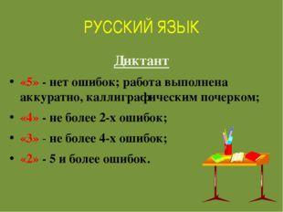РУССКИЙ ЯЗЫК Диктант «5» - нет ошибок; работа выполнена аккуратно, каллиграфи