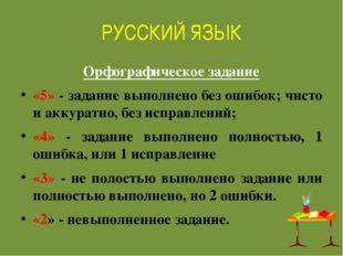 РУССКИЙ ЯЗЫК Орфографическое задание «5» - задание выполнено без ошибок; чист