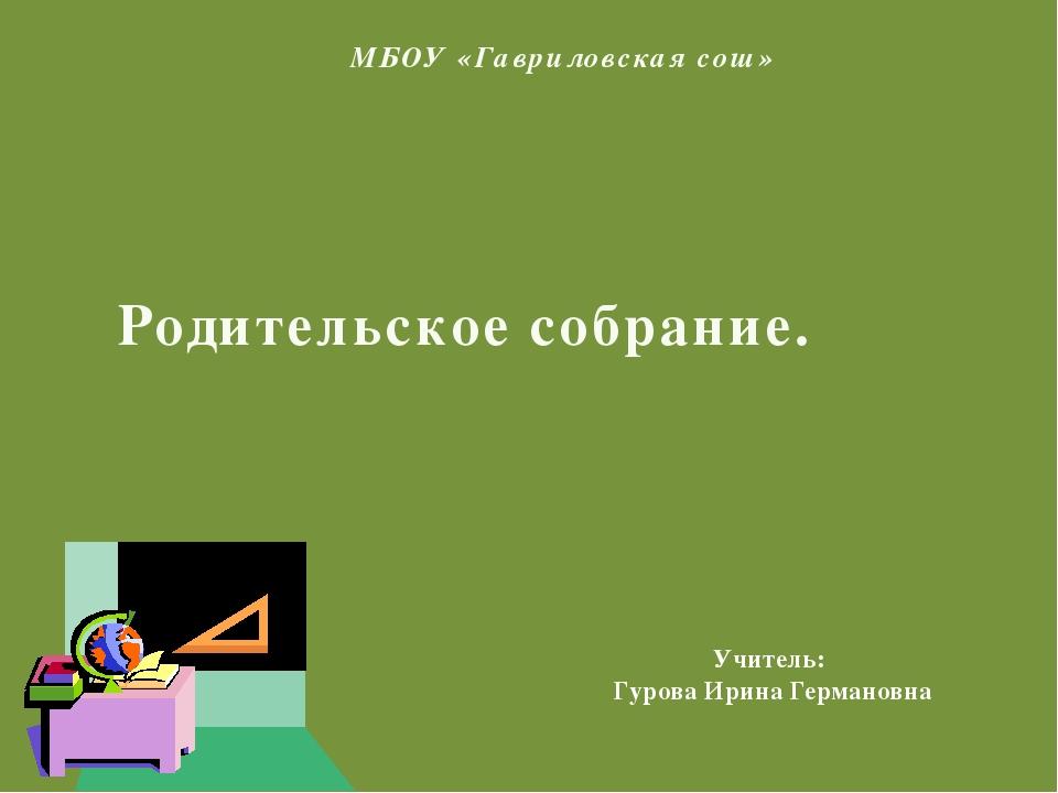 МБОУ «Гавриловская сош» Родительское собрание. Учитель: Гурова Ирина Германовна
