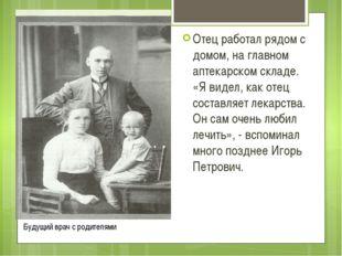 Отец работал рядом с домом, на главном аптекарском складе. «Я видел, как отец
