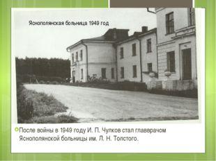После войны в 1949 году И. П. Чулков стал главврачом Яснополянской больницы и