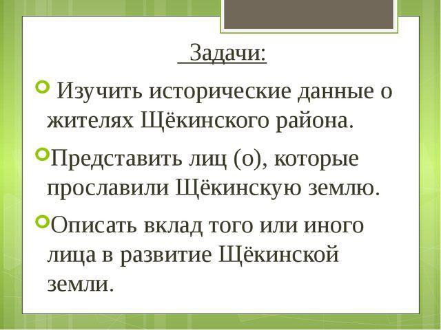 Задачи: Изучить исторические данные о жителях Щёкинского района. Представить...
