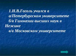 1.Н.В.Гоголь учился в а/Петербургском университете б/в Гимназии высших наук в