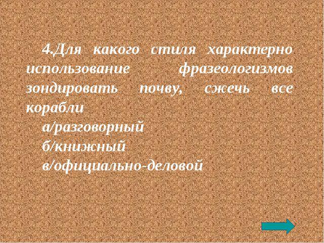 4.Для какого стиля характерно использование фразеологизмов зондировать почву,...