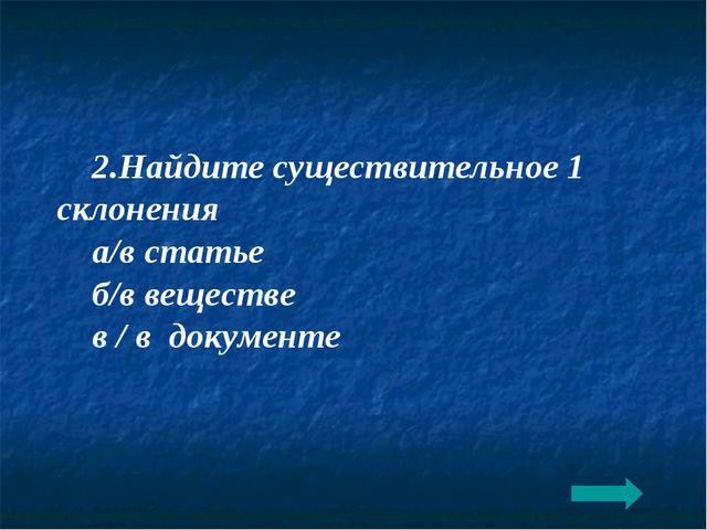 2.Найдите существительное 1 склонения а/в статье б/в веществе в / в документе