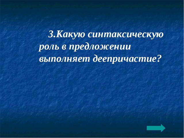 3.Какую синтаксическую роль в предложении выполняет деепричастие?