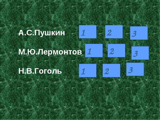 А.С.Пушкин  М.Ю.Лермонтов  Н.В.Гоголь 1 2 3 1 2 3 1 2 3