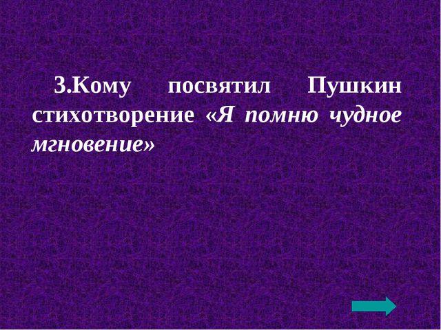 3.Кому посвятил Пушкин стихотворение «Я помню чудное мгновение»