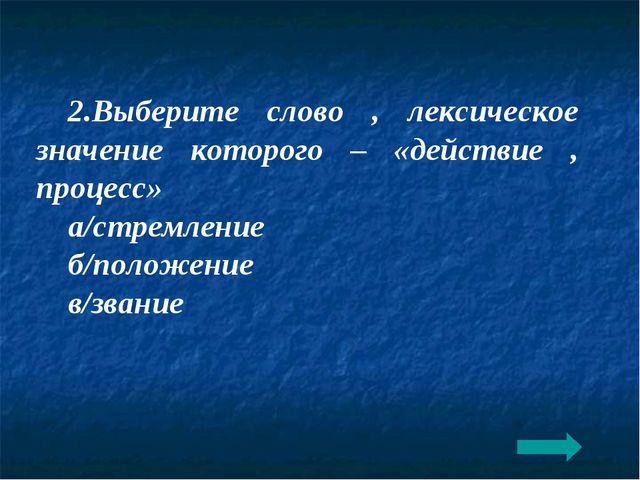 2.Выберите слово , лексическое значение которого – «действие , процесс» а/стр...