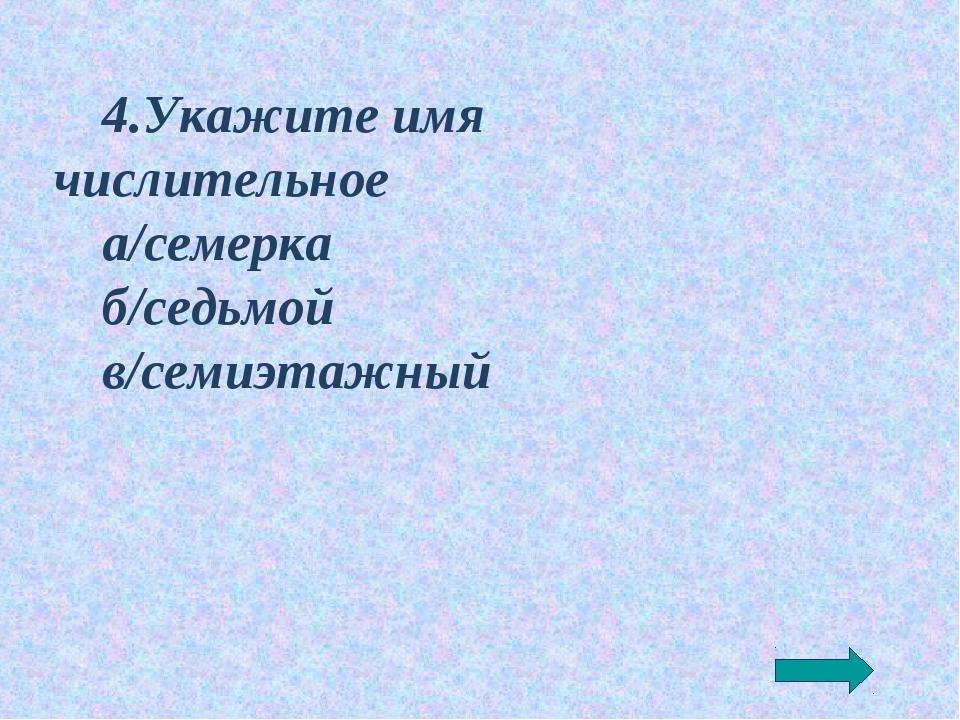 4.Укажите имя числительное а/семерка б/седьмой в/семиэтажный