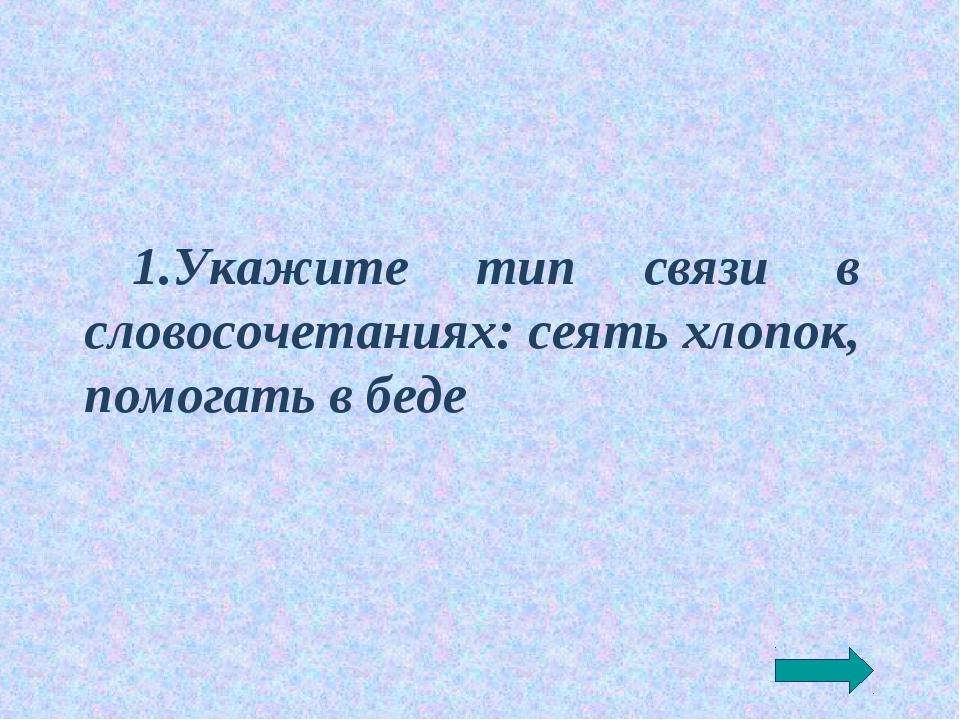 1.Укажите тип связи в словосочетаниях: сеять хлопок, помогать в беде