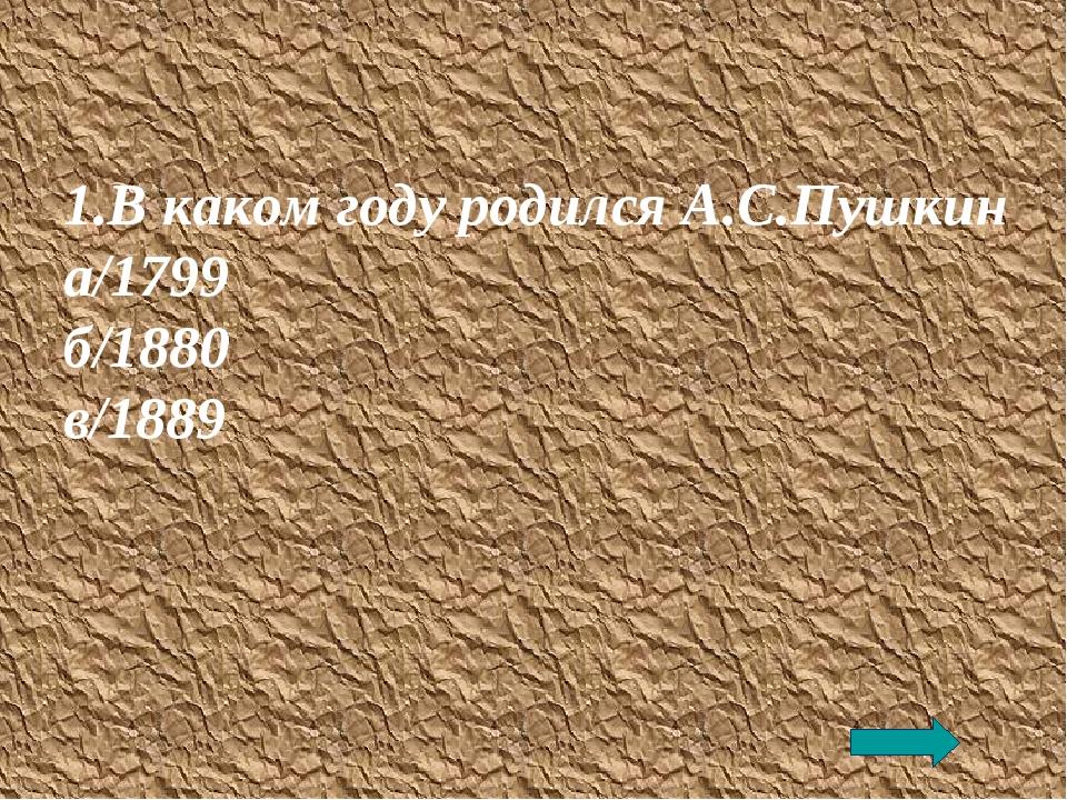 1.В каком году родился А.С.Пушкин а/1799 б/1880 в/1889