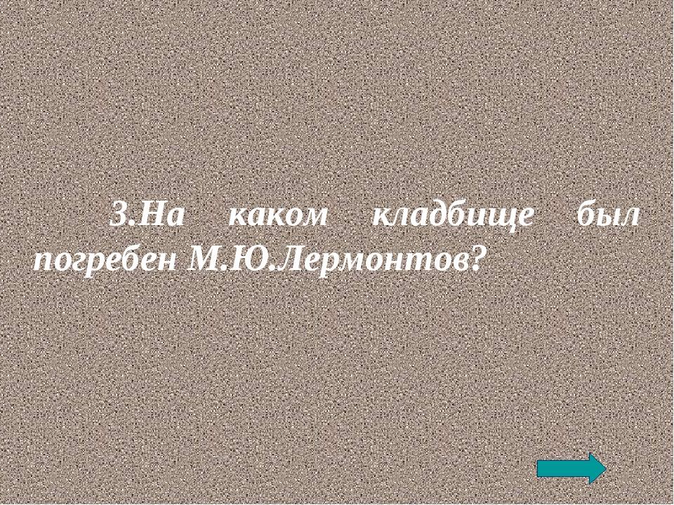 3.На каком кладбище был погребен М.Ю.Лермонтов?