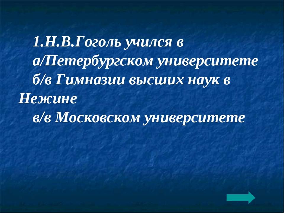 1.Н.В.Гоголь учился в а/Петербургском университете б/в Гимназии высших наук в...
