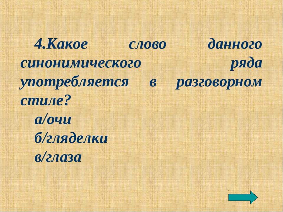 4.Какое слово данного синонимического ряда употребляется в разговорном стиле?...