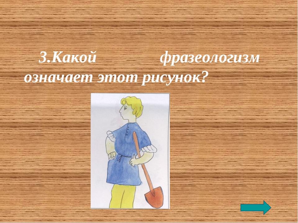 3.Какой фразеологизм означает этот рисунок?