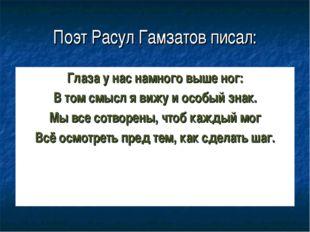 Поэт Расул Гамзатов писал: Глаза у нас намного выше ног: В том смысл я вижу и