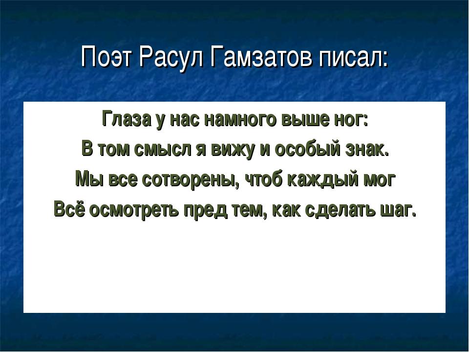 Поэт Расул Гамзатов писал: Глаза у нас намного выше ног: В том смысл я вижу и...