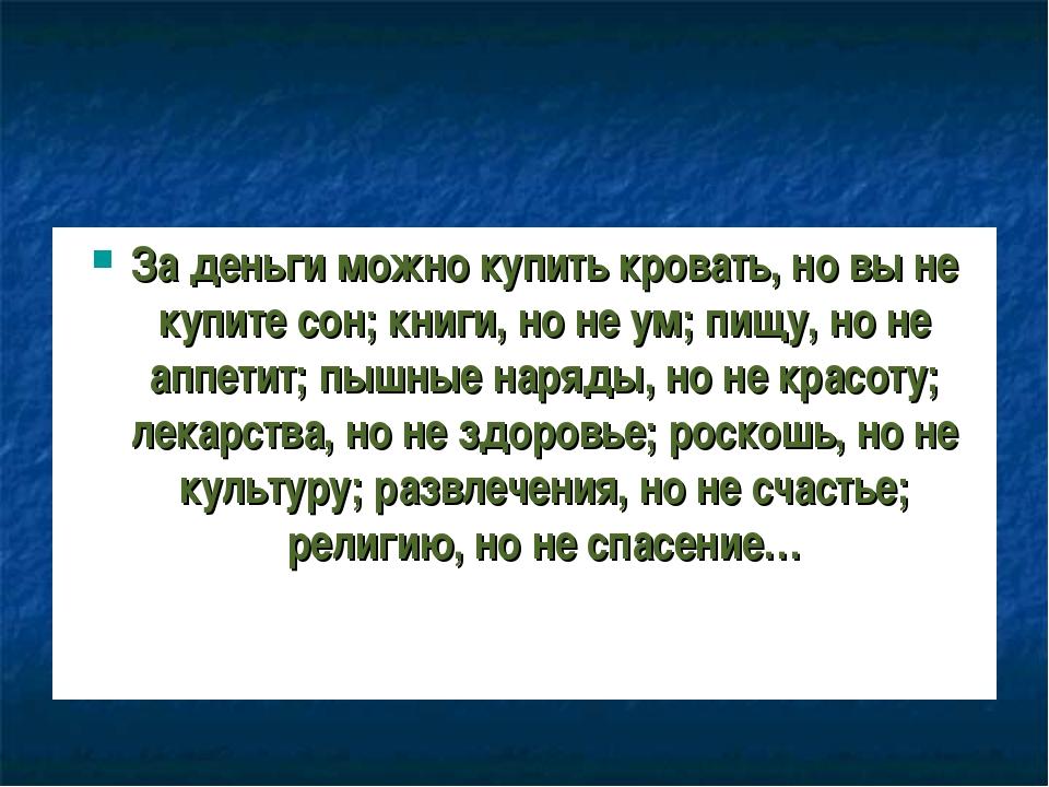 За деньги можно купить кровать, но вы не купите сон; книги, но не ум; пищу, н...