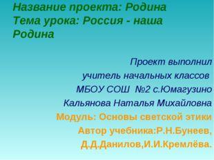 Название проекта: Родина Тема урока: Россия - наша Родина Проект выполнил учи