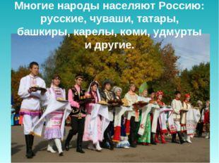 Многие народы населяют Россию: русские, чуваши, татары, башкиры, карелы, коми