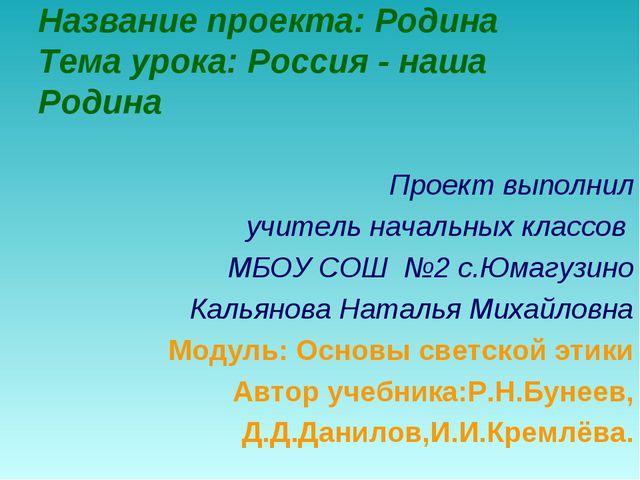 Название проекта: Родина Тема урока: Россия - наша Родина Проект выполнил учи...