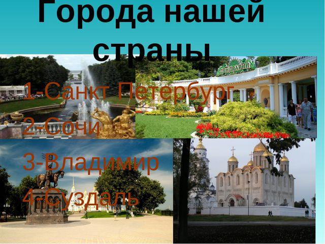 Города нашей страны 1-Санкт Петербург 2-Сочи 3-Владимир 4-Суздаль