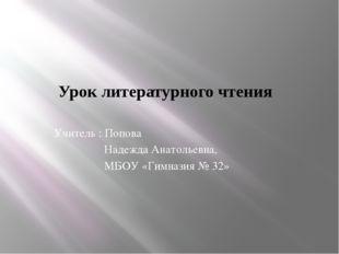 Урок литературного чтения Учитель : Попова Надежда Анатольевна, МБОУ «Гимнази