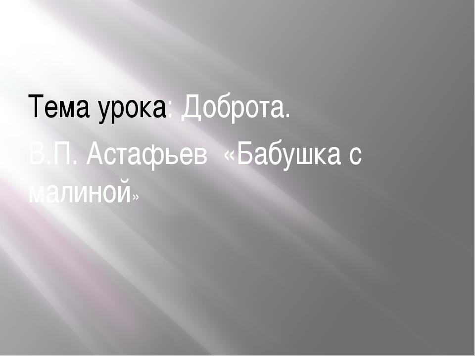 Тема урока: Доброта. В.П. Астафьев «Бабушка с малиной»