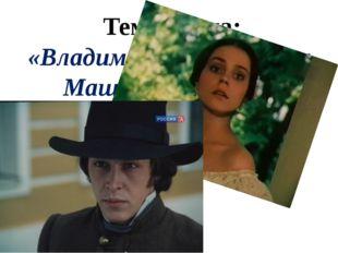 Тема урока: «Владимир Дубровский и Маша Троекурова. Развязка романа»