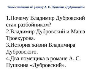 Темы сочинения по роману А. С. Пушкина «Дубровский»: 1.Почему Владимир Дубров