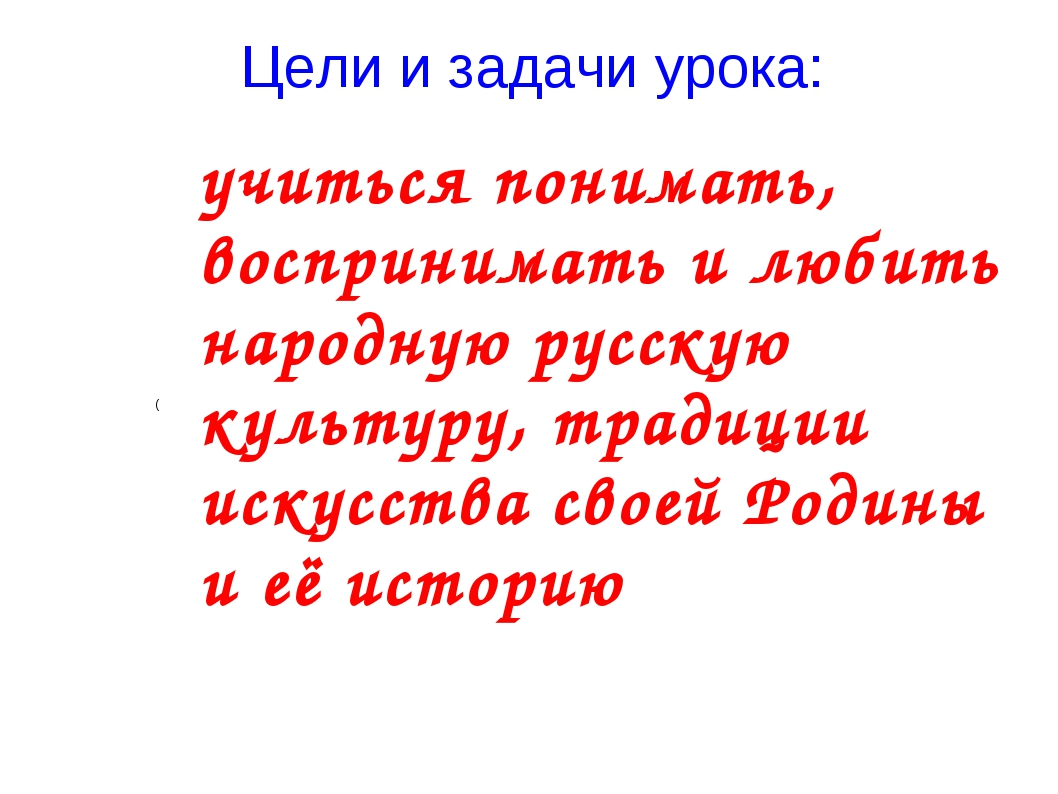 Цели и задачи урока: ( учиться понимать, воспринимать и любить народную русск...