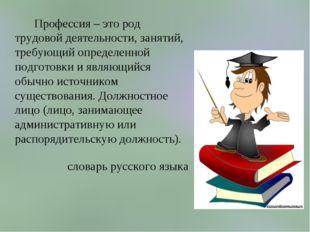 Профессия – это род трудовой деятельности, занятий, требующий определенной п