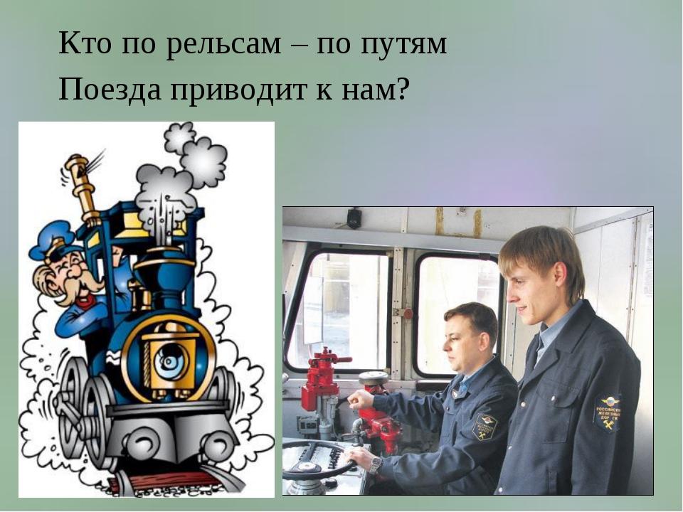 Кто по рельсам – по путям Поезда приводит к нам?