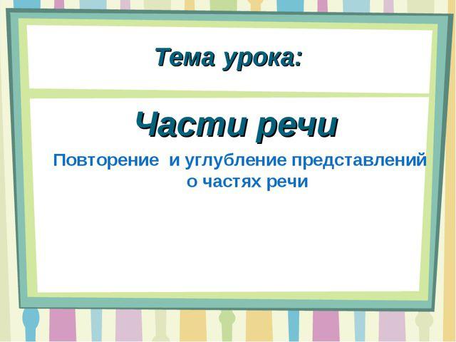 Тема урока: Части речи Повторение и углубление представлений о частях речи