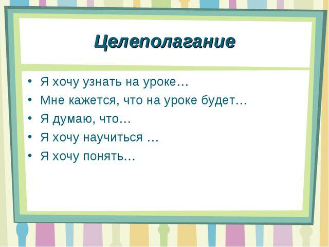 Целеполагание Я хочу узнать на уроке… Мне кажется, что на уроке будет… Я дума...