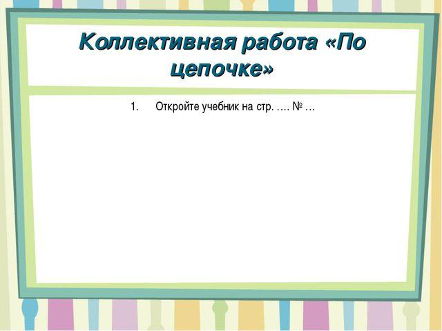 Коллективная работа «По цепочке» Откройте учебник на стр. …. № …